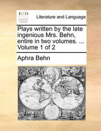 Plays Written by the Late Ingenious Mrs. Behn, Entire in Two Volumes. ... Volume 1 of 2 by Aphra Behn