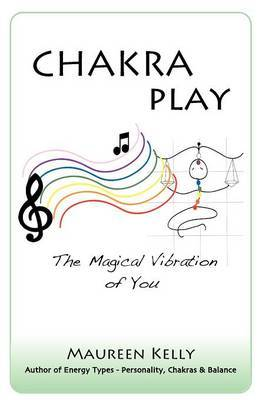 Chakra Play - The Magical Vibration of You by Maureen Kelly
