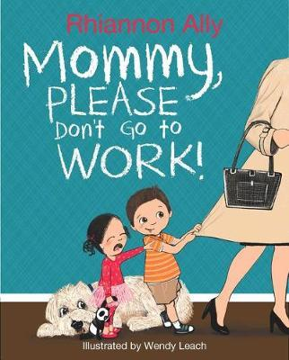 Mommy, Please Don't Go to Work! by Rhiannon Ally