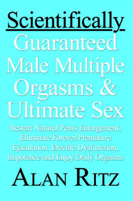 Scientifically Guaranteed Male Multiple Orgasms & Ultimate Sex : Restart Natural Penis Enlargement, Eliminate Forever Premature Ejaculation, Erectile Dysfunction, Impotence and Enjoy Daily Orgasms by Alan Ritz