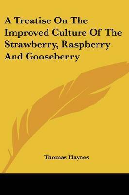 A Treatise on the Improved Culture of the Strawberry, Raspberry and Gooseberry by Thomas Haynes