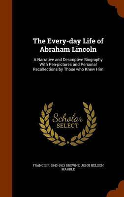 The Every-Day Life of Abraham Lincoln by Francis F 1843-1913 Browne