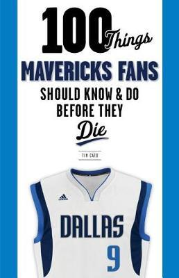100 Things Mavericks Fans Should Know & Do Before They Die by Tim Cato
