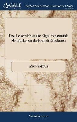 Two Letters from the Right Honourable Mr. Burke, on the French Revolution by * Anonymous