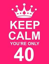 Keep Calm You're Only 40 by Kensington Press