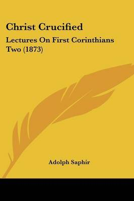 Christ Crucified: Lectures On First Corinthians Two (1873) by Adolph Saphir image