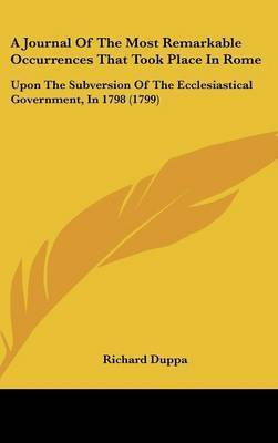 A Journal Of The Most Remarkable Occurrences That Took Place In Rome: Upon The Subversion Of The Ecclesiastical Government, In 1798 (1799) by Richard Duppa
