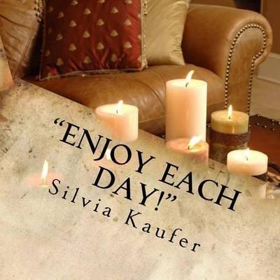 """""""Enjoy Each Day!"""" by Silvia Kaufer"""