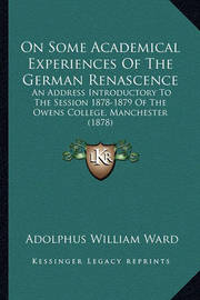 On Some Academical Experiences of the German Renascence: An Address Introductory to the Session 1878-1879 of the Owens College, Manchester (1878) by Adolphus William Ward