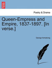 Queen-Empress and Empire, 1837-1897. [in Verse.] by George Armstrong