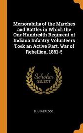 Memorabilia of the Marches and Battles in Which the One Hundredth Regiment of Indiana Infantry Volunteers Took an Active Part. War of Rebellion, 1861-5 by Eli J Sherlock