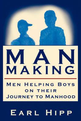Man-Making - Men Helping Boys on Their Journey to Manhood by Earl, W. Hipp