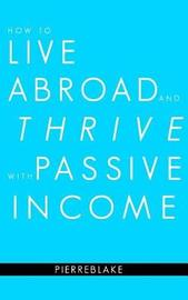 How to Live Abroad and Thrive with Passive Income by Pierre Blake