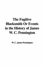 The Fugitive Blacksmith or Events in the History of James W. C. Pennington by W. C. James Pennington image