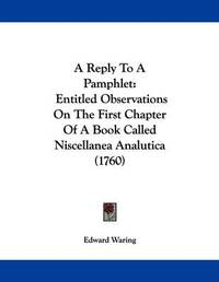 A Reply to a Pamphlet: Entitled Observations on the First Chapter of a Book Called Niscellanea Analutica (1760) by Edward Waring
