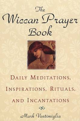 The Wiccan Prayer Book: Daily Meditations, Inspirations, Rituals and Incantations by Mark Ventimiglia