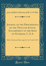 Journal of the Proceedings of the Twelfth Annual Encampment of the Sons of Veterans, U. S. a by Sons of Union Veterans of the Civil War image