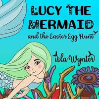 Lucy the Mermaid and the Easter Egg Hunt by Isla Wynter