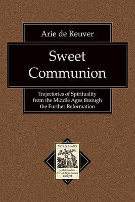 Sweet Communion: Trajectories of Spirituality from the Middle Ages Through the Further Reformation by Arie de Reuver