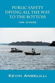 Public Safety Diving All the Way to the Bottom: For Divers by Kevin Angelilli