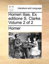 Homeri Ilias. Ex Editione S. Clarke. Volume 2 of 2 by Homer
