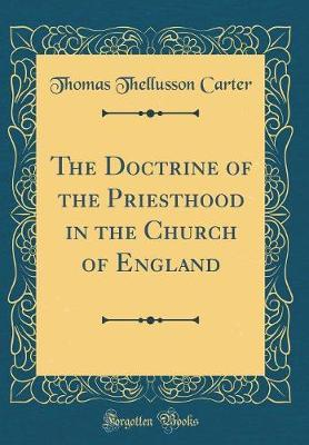 The Doctrine of the Priesthood in the Church of England (Classic Reprint) by Thomas Thellusson Carter image