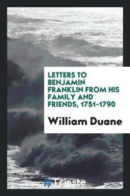 Letters to Benjamin Franklin from His Family and Friends, 1751-1790 by William Duane