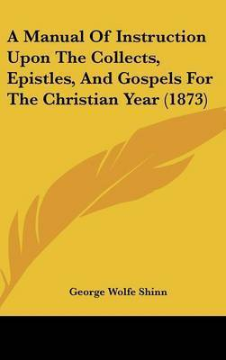 A Manual Of Instruction Upon The Collects, Epistles, And Gospels For The Christian Year (1873) by George Wolfe Shinn