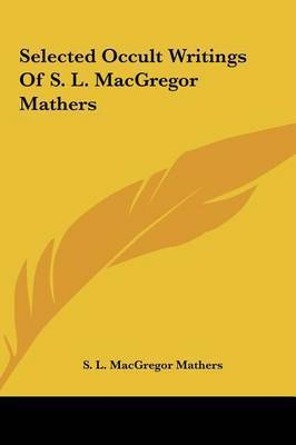Selected Occult Writings of S. L. MacGregor Mathers by S.L. MacGregor Mathers