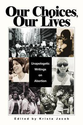 Our Choices, Our Lives: Unapologetic Writings on Abortion by Krista Jacob image