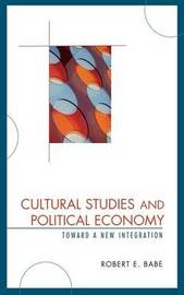 Cultural Studies and Political Economy by Robert E Babe