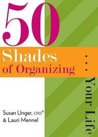 50 Shades of Organizing...Your Life by Susan Unger