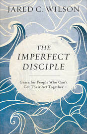 The Imperfect Disciple by Jared C Wilson