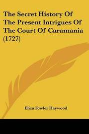 The Secret History of the Present Intrigues of the Court of Caramania (1727) by Eliza Fowler Haywood