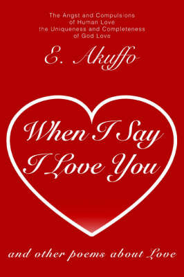 When I Say I Love You: And Other Poems about Love by E. Akuffo