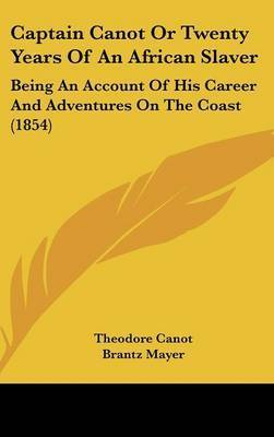 Captain Canot or Twenty Years of an African Slaver: Being an Account of His Career and Adventures on the Coast (1854) by Theodore Canot