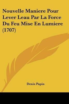 Nouvelle Maniere Pour Lever Leau Par La Force Du Feu Mise En Lumiere (1707) by Denis Papin
