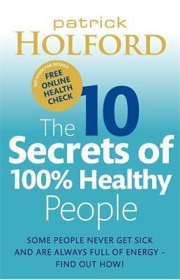 The 10 Secrets of 100% Healthy People: Some People Never Get Sick and are Always Full of Energy? Find Out How! by Patrick Holford image