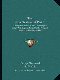 The New Testament Part 1: Arranged in Historical and Chronological Order, with Copious Notes on the Principal Subjects in Theology (1838) by George Townsend