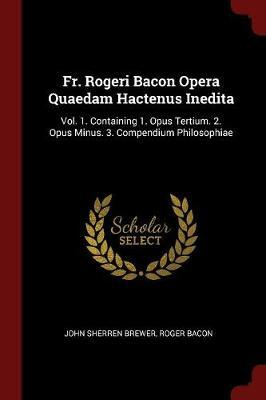 Fr. Rogeri Bacon Opera Quaedam Hactenus Inedita by John Sherren Brewer
