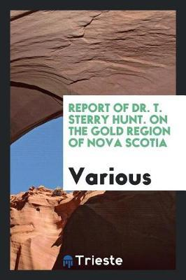 Report of Dr. T. Sterry Hunt. on the Gold Region of Nova Scotia by Various ~