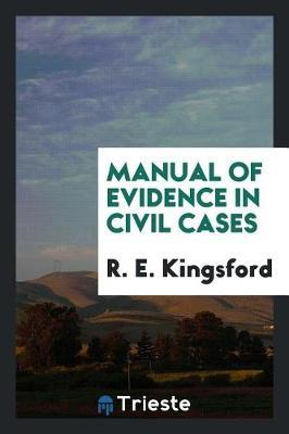 Manual of Evidence in Civil Cases by R E Kingsford