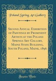 Second Annual Exhibition of Paintings by Prominent Artists at the Poland Springs Art Gallery, Maine State Building, South Poland, Maine, 1896 (Classic Reprint) by Poland Spring Art Gallery