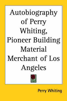 Autobiography of Perry Whiting, Pioneer Building Material Merchant of Los Angeles by Perry Whiting image
