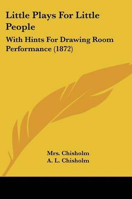 Little Plays For Little People: With Hints For Drawing Room Performance (1872) by A L Chisholm image