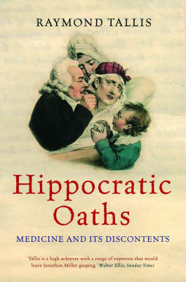 Hippocratic Oaths: Medicine and Its Discontents by Raymond Tallis