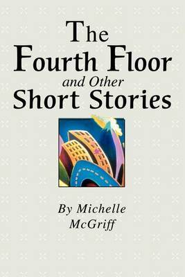 The Fourth Floor and Other Short Stories by Michelle McGriff
