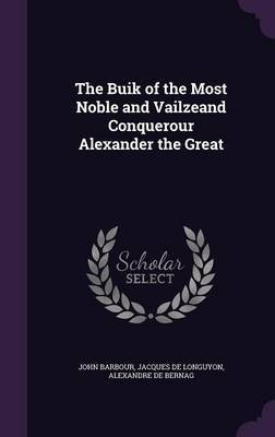 The Buik of the Most Noble and Vailzeand Conquerour Alexander the Great by John Barbour