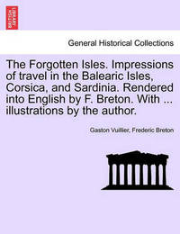 The Forgotten Isles. Impressions of Travel in the Balearic Isles, Corsica, and Sardinia. Rendered Into English by F. Breton. with ... Illustrations by the Author. by Gaston Vuillier