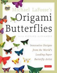 Michael Lafosse's Origami Butterflies: Innovative Designs from the Leading Paper Butterfly Artist by Michael G LaFosse